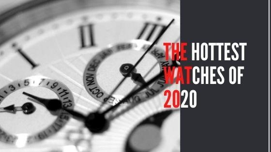 Are You A Fan Of Watches & Timepieces? Here Are The Hottest Watches of 2020